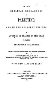Later Biblical Researches in Palestine, and in the Adjacent Regions: A Journal of Travels in the Year 1852. Drawn Up from the Original Diaries, with Historical Illustrations, with New Maps and Plans