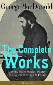 The Complete Works of George MacDonald: Novels, Short Stories, Poetry, Theological Writings & Essays (Illustrated): The Princess and the Goblin, Phantastes, At the Back of the North Wind, Lilith, England's Antiphon, David Elginbrod, Malcolm, The Light Princess, The Golden Key and many more