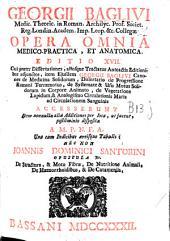 Georgii Baglivi ... Opera omnia medico-practica et anatomica: Editio XVII cui praeter Dissertationes ... adjunctos