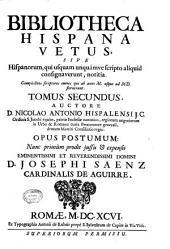 Bibliotheca Hispana vetus, sive Hispanorum, qui usquam unquámve scripto aliquid consignaverunt, notitia. ... Tomus primus [-secundus]. Auctore D. Nicolao Antonio ... Opus postumum: nunc primùm prodit jussu & expensis ... D. Josephi Saenz cardinalis de Aguirre: Complectens scriptores omnes qui ab anno 1000. usque ad 1500. floruerunt. Tomus secundus. .., Volume 2