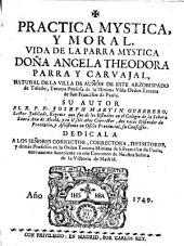 Práctica mystica, y moral: Vida de la Parra mística Doña Angela Theodora Parra y Carvajal ... tercera professa de la Mínima Viña Orden Tercera de S. Francisco de Paula...