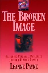 The Broken Image: Restoring Personal Wholeness through Healing Prayer