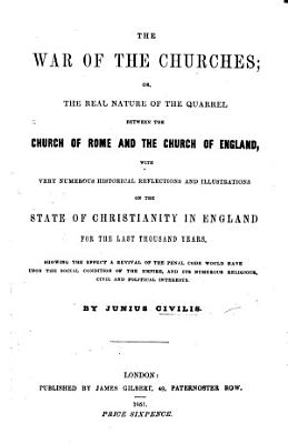 The War of the Churches; Or, the Real Nature of the Quarrel Between the Church of Rome and the Church of England ... By Junius Civilis