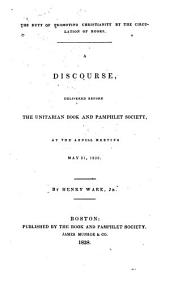 The duty of promoting Christianity by the circulation of books: a discourse delivered before the Unitarian Book and Pamphlet Society, at the annual meeting, May 31, 1838