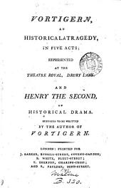 Vortigern: An Historical Tragedy, in Five Acts; ... and Henry the Second, an Historical Drama. Supposed to be Written by the Author of Vortigern