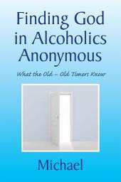 Finding God in Alcoholics Anonymous: What the Old – Old Timers Know