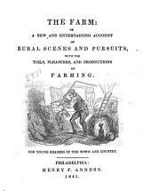 The Farm, Or, A New and Entertaining Account of Rural Scenes and Pursuits with the Toils, Pleasures, and Productions of Farming: For Young Readers in the Town and Country