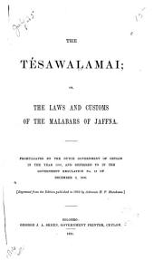 The Tésawalamai; Or the Laws and Customs of the Malabars of Jaffna: Promulgated by the Dutch Government of Ceylon in the Year 1707, and Referred to in the Government Regulation No. 18 of December 9, 1806 ...