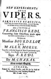 New Experiments Upon Vipers: With Exquisite Remedies that May be Drawn from Them as Well for the Cure of Their Bitings, as for that of Other Maladies : Also a Tetter [sic] of Francisco Redi, Concerning Some Objections Made Upon His Observations about Vipers Written to Monsieur Bourdelot and Mr. Alex. Morus : Together with the Sequel of New Experiments Upon Vipers, in a Reply to a Letter Written by Sign. F. Redi