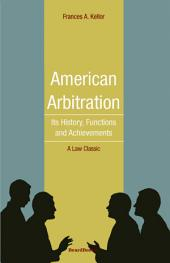 American Arbitration: Its History, Functions and Achievements
