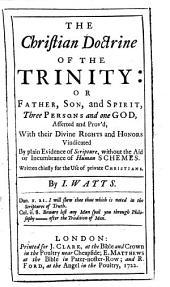 The Christian Doctrine of the Trinity: Or Father, Son, and Spirit, Three Persons and One God, Asserted and Prov'd, with Their Divine Rights and Honors Vindicated by Plain Evidence of Scripture Without the Aid Or Incumbrance of Human Schemes : Written Chiefly for the Use of Private Christians