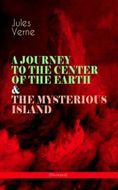 A JOURNEY TO THE CENTER OF THE EARTH & THE MYSTERIOUS ISLAND (Illustrated): Lost World Classics - A Thrilling Saga of Wondrous Adventure, Mystery and Suspense