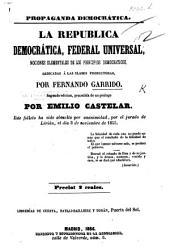 Propaganda democrática. La Republica democrática federal universal, nociones elementales de los principios democraticos ... Segunda edicion, precedida de un prólogo por E. Castelar