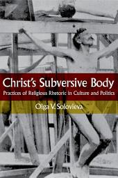Christ's Subversive Body: Practices of Religious Rhetoric in Culture and Politics
