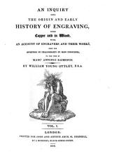 An Inquiry Into the Origin and Early History of Engraving: Upon Copper and in Wood, with an Account of Engravers and Their Works, from the Invention of Chalcography by Maso Finiguerra, to the Time of Marc' Antonio Raimondi, Volume 1
