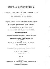 Railway Construction: From the Setting Out of the Centre Line to the Completion of the Works; Containing Instructions for Ranging Curves and Setting Out Lines and Levels in Earthworks, Permanent Way, Bridges & Viaducts...