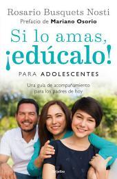 Si lo amas, ¡edúcalo! Para adolescentes: Una guía de acompañamiento para los padres de hoy