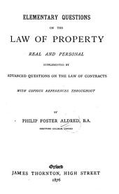 Elementary Questions on the Law of Property, Real and Personal: Supplemented by Advanced Questions on the Law of Contracts, with Copious References Throughout