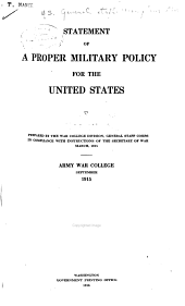 Statement of a Proper Military Policy for the United States. Prepared by the War College Division, General Staff Corps, in Compliance with Instructions of the Secretary of War, March, 1915 ... Army War College, September, 1915