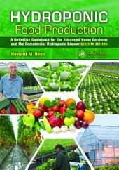 Hydroponic Food Production: A Definitive Guidebook for the Advanced Home Gardener and the Commercial Hydroponic Grower, Seventh Edition, Edition 7