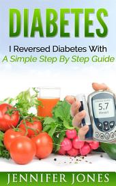 Diabetes: I Reversed Diabetes With A Simple Step By Step Guide