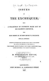 Issues of the Exchequer: Being a Collection of Payments Made Out of His Majesty's Revenue, from King Henry III. to King Henry VI. Inclusive ; with an Appendix, Extracted and Translated from the Original Rolls of the Ancient Pell Office, Now Remaining in the Custody of the Right Honourable Sir John Newport, Bart., Controller-General of His Majesty's Exchequer