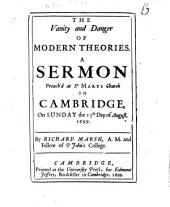 The Vanity and Danger of Modern Theories: A Sermon Preach'd at St. Mary Church in Cambridge, on Sunday the 13th Day of August, 1699