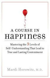 A Course in Happiness: Mastering the 3 Levels of Self-Understanding That Lead to True and Lasting Conte ntment