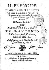 Il prencipe di Girolamo Frachetta nel quale si considera il prencipe & quanto al gouerno dello stato, & quanto al maneggio della guerra. Distinto in due libri. ..