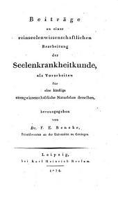 Beiträge zu einer reinseelenwissenschaftlichen Bearbeitung der Seelenkrankheitkunde: als Vorarbeiten für eine künftige strengwissenschaftliche Naturlehre derselben