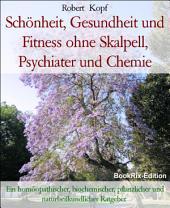 Schönheit, Gesundheit und Fitness ohne Skalpell, Psychiater und Chemie: Ein homöopathischer, biochemischer, pflanzlicher und naturheilkundlicher Ratgeber