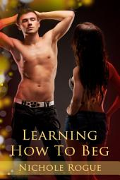 Learning How To Beg : BDSM Erotica Sex: (Adults Only Erotica)