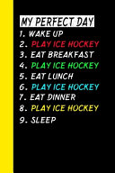 My Perfect Day Wake Up Play Ice Hockey Eat Breakfast Play Ice Hockey Eat Lunch Play Ice Hockey Eat Dinner Play Ice Hockey Sleep