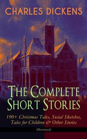CHARLES DICKENS – The Complete Short Stories: 190+ Christmas Tales, Social Sketches, Tales for Children & Other Stories (Illustrated): A Christmas Carol, The Chimes, The Battle of Life, The Haunted Man, Sketches by Boz, Mudfog Papers, Reprinted Pieces, Pearl-Fishing, Christmas Stories, Child's Dream of a Star, Holiday Romance…