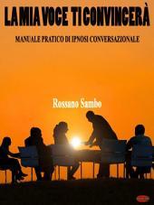 La mia voce ti convincerà: Manuale pratico di ipnosi conversazionale