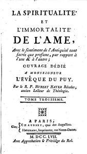 La Spiritualité Et L'Immortalité De L'Ame: Avec le sentiment de l'Antiquité tant sacrée que profane, par rapport à l'une & à l'autre; Ouvrage Dédié A Monseigneur L'Évêque Du Puy, Volume3