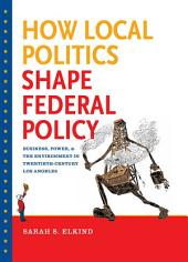 How Local Politics Shape Federal Policy: Business, Power, and the Environment in Twentieth-Century Los Angeles