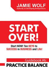 START OVER! Start NOW! Ten KEYS to SUCCESS in BUSINESS and Life!: Guidebook # 6: PRACTICE BALANCE