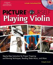 Picture Yourself Playing Violin: Step-by-Step Instruction for Proper Fingering and BowingTechniques, Reading Sheet Music, and More