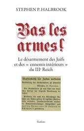 """Bas les armes !: Le désarmement des Juifs et des """"ennemis intérieurs"""" du IIIe Reich"""