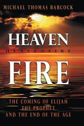 Heaven Fire: The Coming of Elijah, The Prophet and the End of the Age