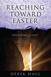 Reaching Toward Easter: Devotions for Lent