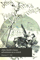 John Smith's Funny Adventures on a Crutch: Or The Remarkable Peregrinations of a One-legged Soldier After the War