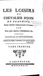 Les loisirs du chevalier d'Eon de Beaumont sur divers sujets importans d'administration: &c. pendant son séjour en Angleterre