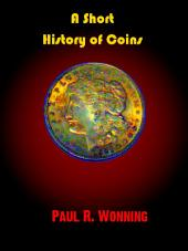 A Short History of Coins: A Brief History of Coins, Coinage and Money