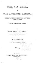 The Via Media of the Anglican Church Illustrated in Lectures, Letters and Tracts Written Between 1830 and 1841: Volume 1
