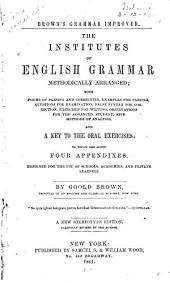 The Institutes of English Grammar, Methodically Arranged: With Forms of Parsing and Correcting, Examples for Parsing, Questions for Examination, False Syntax for Correction, Exercises for Writing, Observations for the Advanced Student, Five Methods of Analysis, and a Key to the Oral Exercises : to which are Added Four Appendixes : Designed for the Use of Schools, Academies, and Private Learners