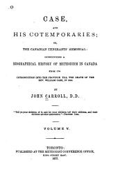 Case and His Contempories: Or, The Canadian Itinerant's Memorial: Constituting a Biographical History of Methodism in Canada, from Its Introduction Into the Province, Till the Death of the Rev. Wm. Case in 1855, Volume 5