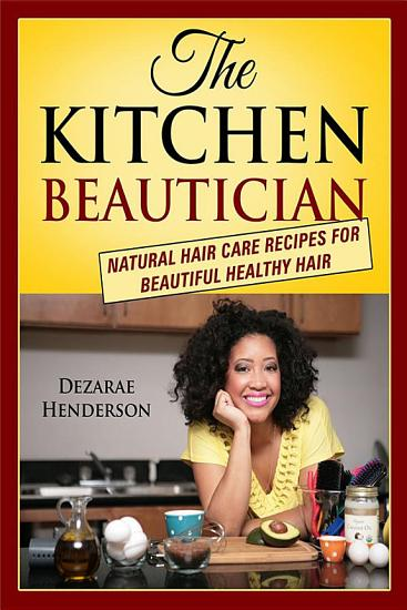 The Kitchen Beautician  Natural Hair Care Recipes for Beautiful Healthy Hair PDF