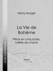 La Vie de Bohème: Pièce en cinq actes, mêlée de chants